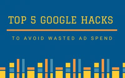 Top 5 Google Hacks to Avoid Wasted Ad Spend